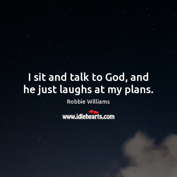 I sit and talk to God, and he just laughs at my plans. Robbie Williams Picture Quote