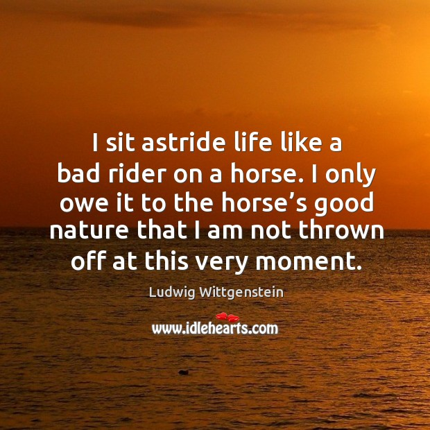 Image, I sit astride life like a bad rider on a horse.