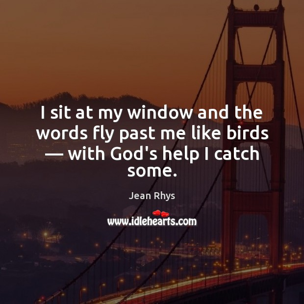 I sit at my window and the words fly past me like birds — with God's help I catch some. Image