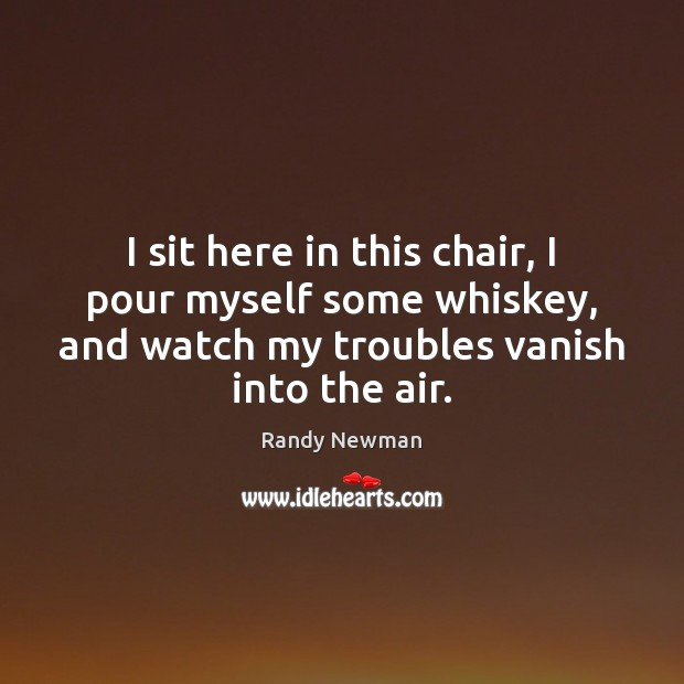 I sit here in this chair, I pour myself some whiskey, and Randy Newman Picture Quote