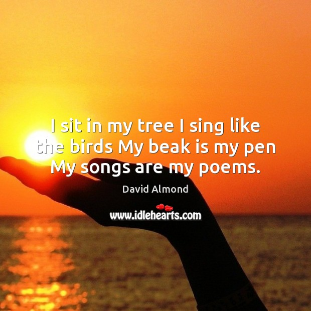 I sit in my tree I sing like the birds My beak is my pen My songs are my poems. David Almond Picture Quote