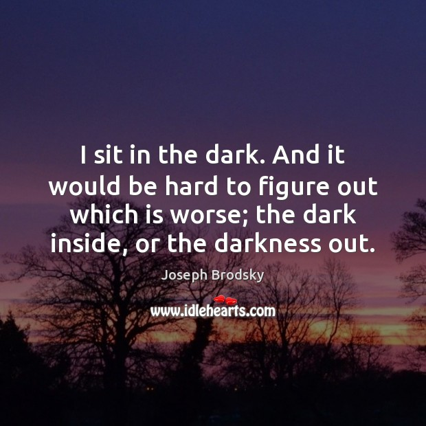 I sit in the dark. And it would be hard to figure Joseph Brodsky Picture Quote