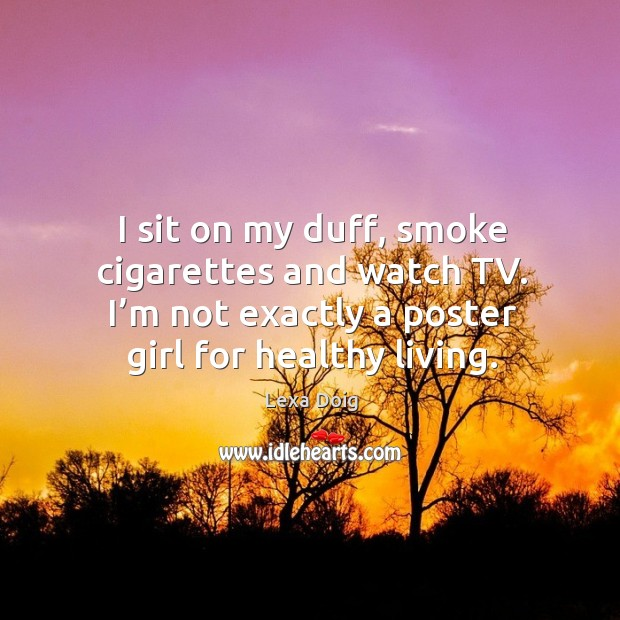 I sit on my duff, smoke cigarettes and watch tv. I'm not exactly a poster girl for healthy living. Lexa Doig Picture Quote