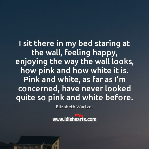 I sit there in my bed staring at the wall, feeling happy, Elizabeth Wurtzel Picture Quote