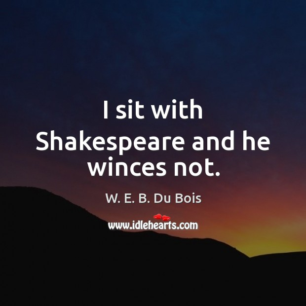 I sit with Shakespeare and he winces not. W. E. B. Du Bois Picture Quote