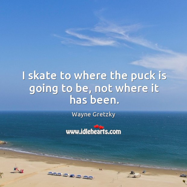 I skate to where the puck is going to be, not where it has been. Wayne Gretzky Picture Quote