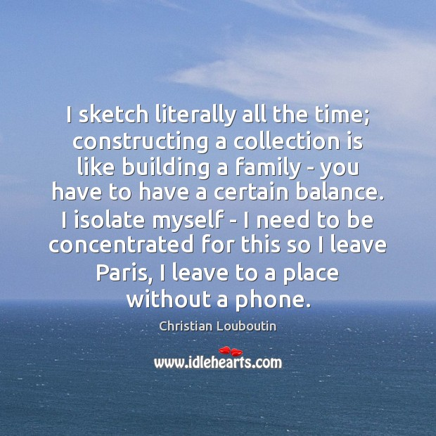 I sketch literally all the time; constructing a collection is like building Christian Louboutin Picture Quote
