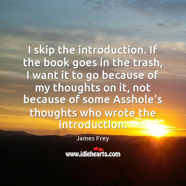 I skip the introduction. If the book goes in the trash, I James Frey Picture Quote