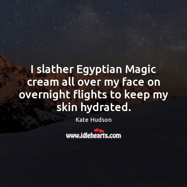 I slather Egyptian Magic cream all over my face on overnight flights Kate Hudson Picture Quote