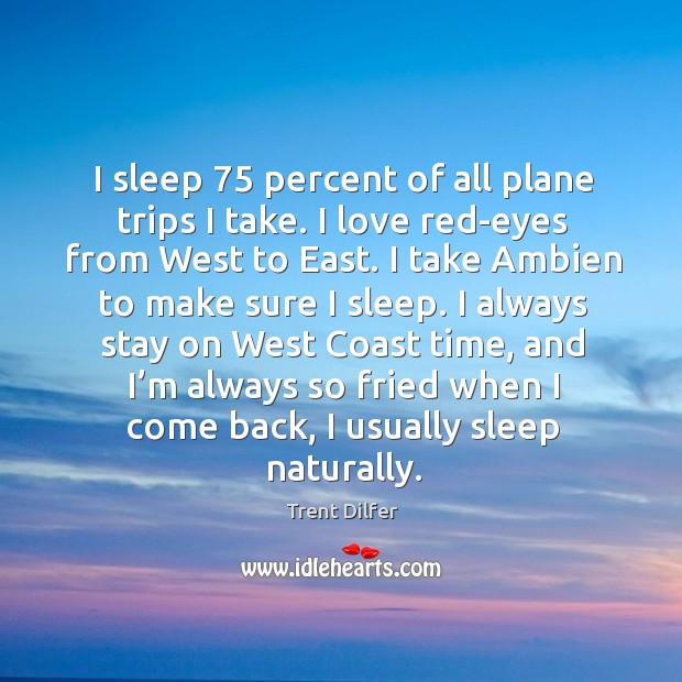 Image, I sleep 75 percent of all plane trips I take. I love red-eyes from west to east.