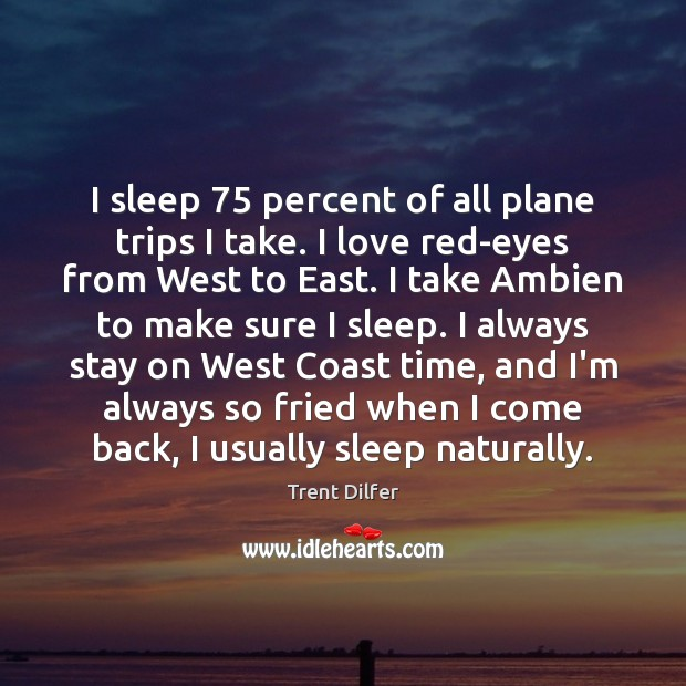 Image, I sleep 75 percent of all plane trips I take. I love red-eyes
