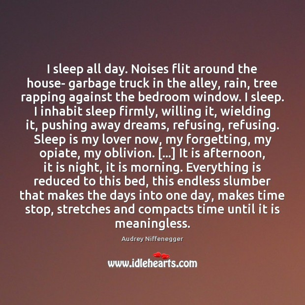 I sleep all day. Noises flit around the house- garbage truck in Sleep Quotes Image