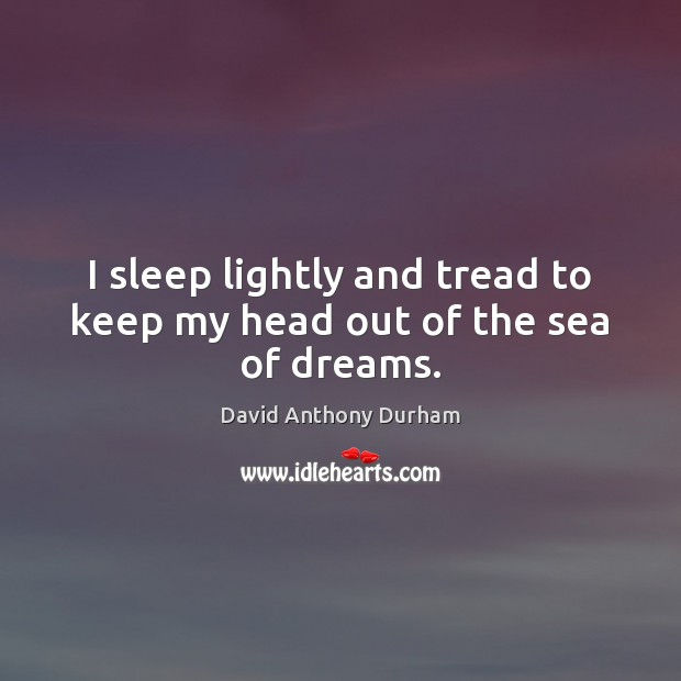 I sleep lightly and tread to keep my head out of the sea of dreams. Image
