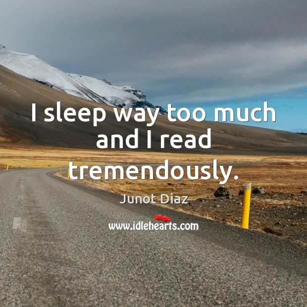 I sleep way too much and I read tremendously. Junot Diaz Picture Quote