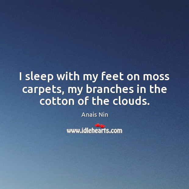 I sleep with my feet on moss carpets, my branches in the cotton of the clouds. Anais Nin Picture Quote