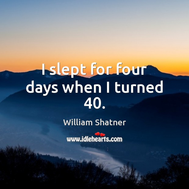 I slept for four days when I turned 40. William Shatner Picture Quote