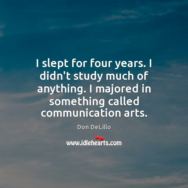 I slept for four years. I didn't study much of anything. I Don DeLillo Picture Quote