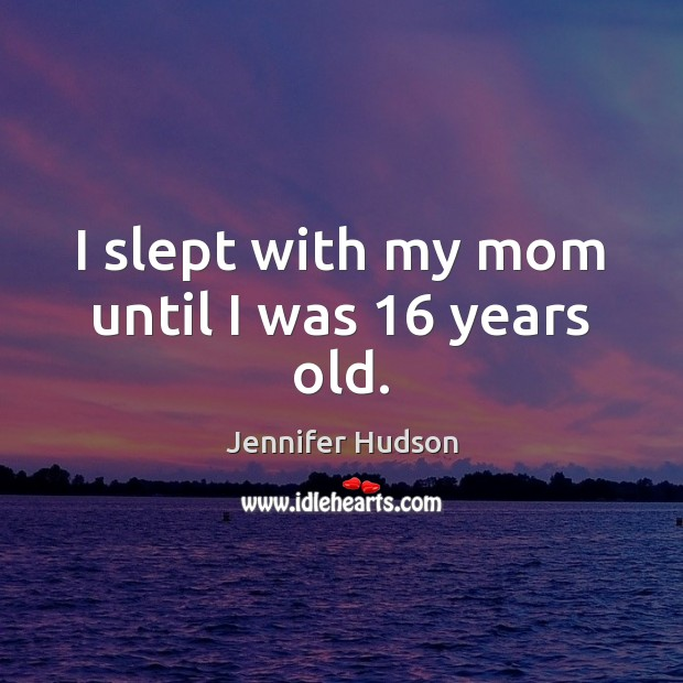 I slept with my mom until I was 16 years old. Jennifer Hudson Picture Quote