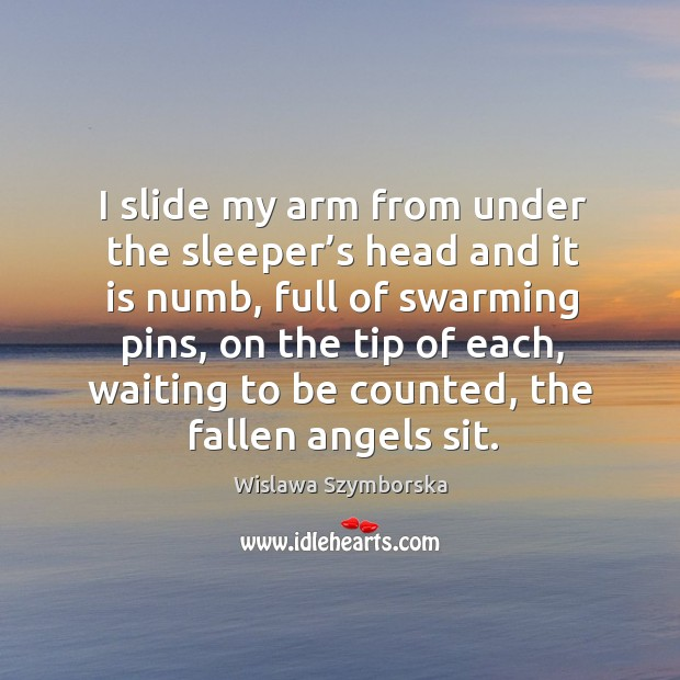 I slide my arm from under the sleeper's head and it is numb, full of swarming pins Wislawa Szymborska Picture Quote