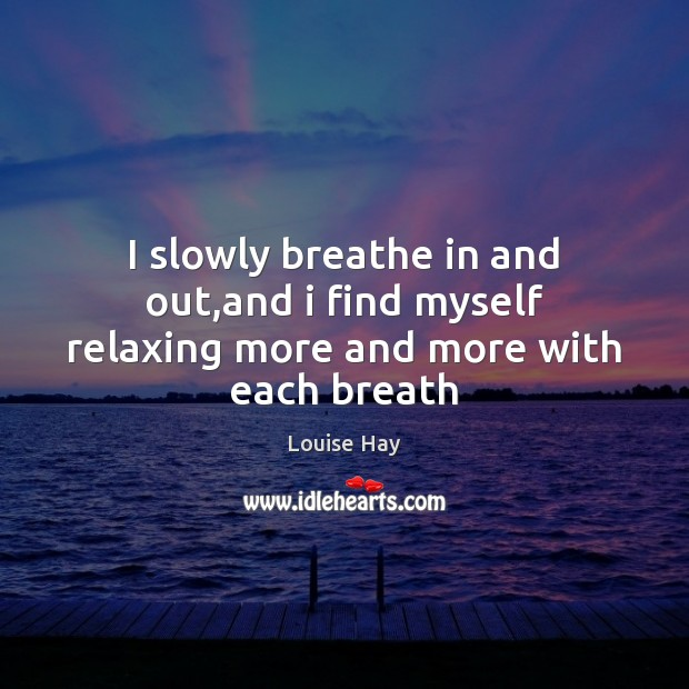 I slowly breathe in and out,and i find myself relaxing more and more with each breath Louise Hay Picture Quote