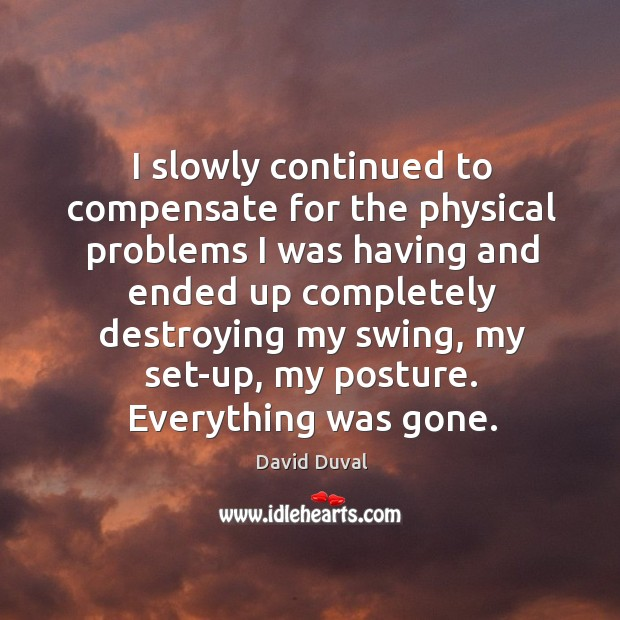 I slowly continued to compensate for the physical problems I was having and ended David Duval Picture Quote