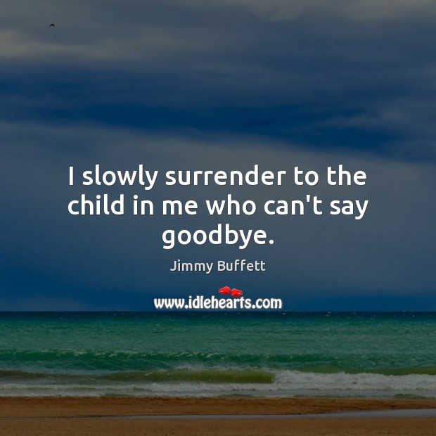 I slowly surrender to the child in me who can't say goodbye. Goodbye Quotes Image