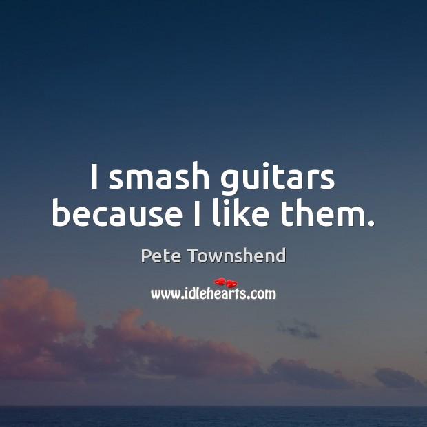 I smash guitars because I like them. Image