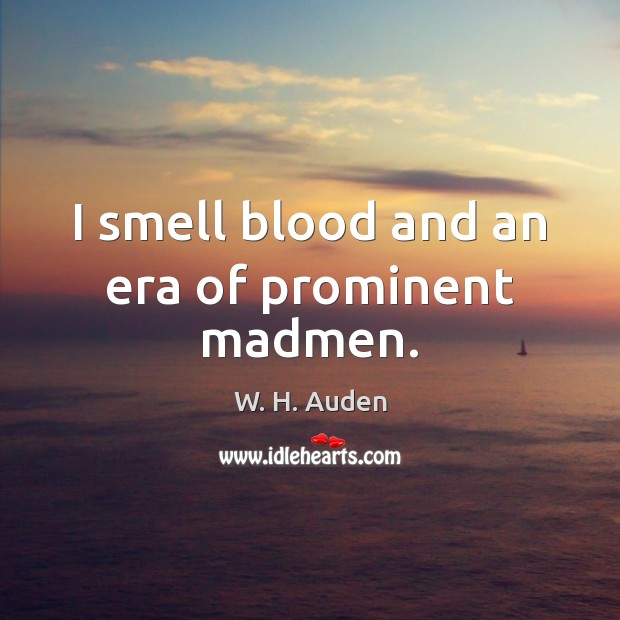 I smell blood and an era of prominent madmen. W. H. Auden Picture Quote