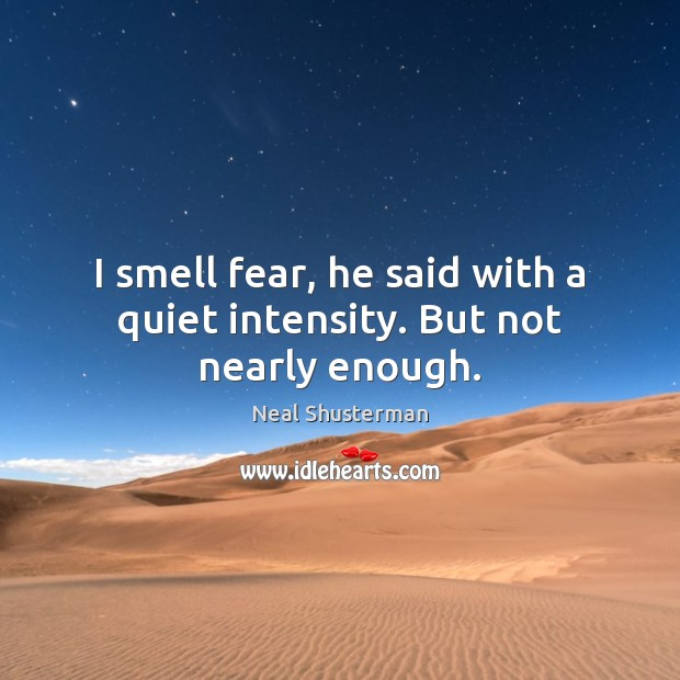 I smell fear, he said with a quiet intensity. But not nearly enough. Neal Shusterman Picture Quote