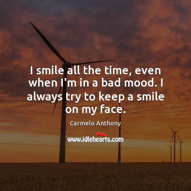 I smile all the time, even when I'm in a bad mood. Carmelo Anthony Picture Quote
