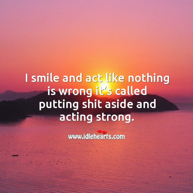 I smile and act like nothing is wrong it's called putting shit aside and acting strong. Image