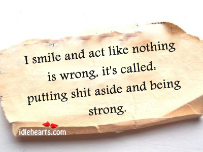 I smile and act like nothing is wrong, it's called Being Strong Quotes Image