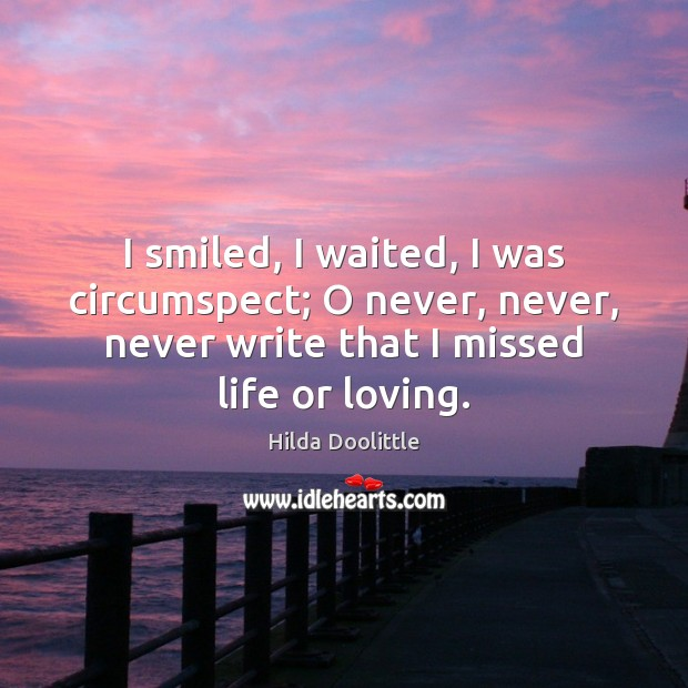 I smiled, I waited, I was circumspect; O never, never, never write Hilda Doolittle Picture Quote