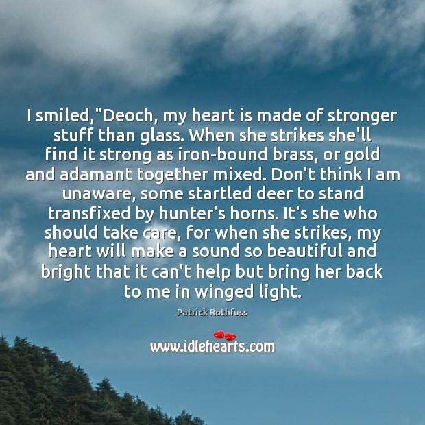 """I smiled,""""Deoch, my heart is made of stronger stuff than glass. Patrick Rothfuss Picture Quote"""