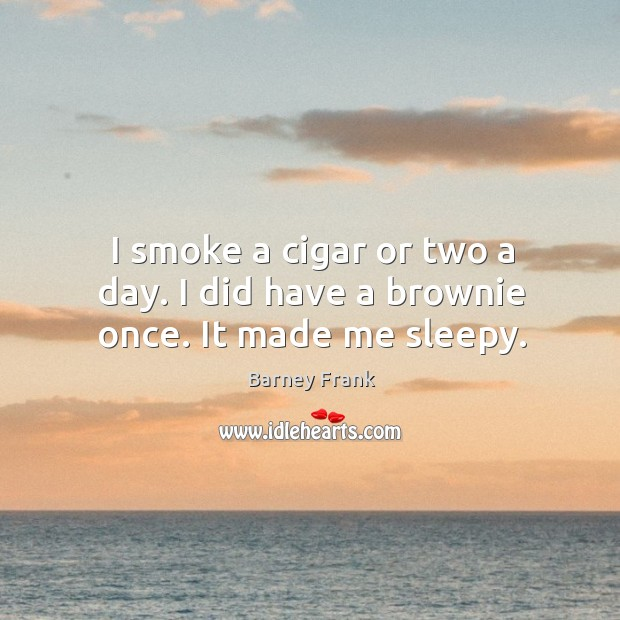 I smoke a cigar or two a day. I did have a brownie once. It made me sleepy. Image