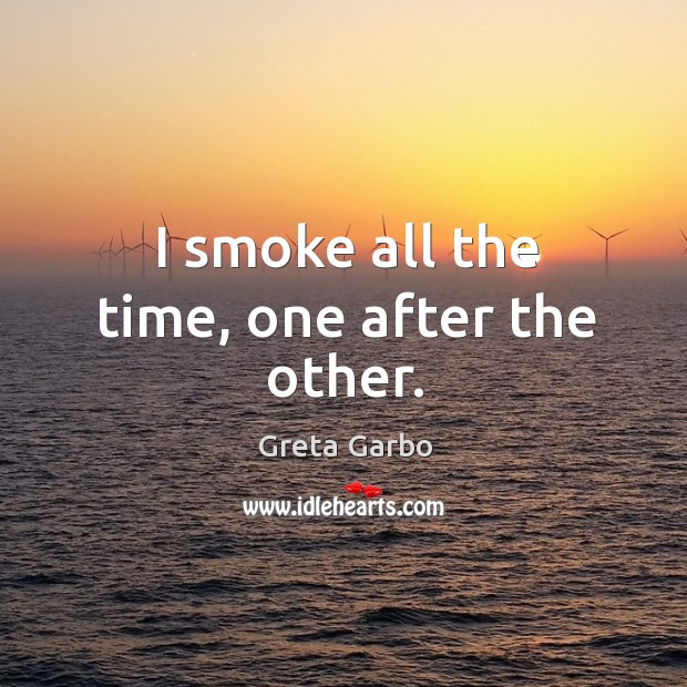 I smoke all the time, one after the other. Greta Garbo Picture Quote