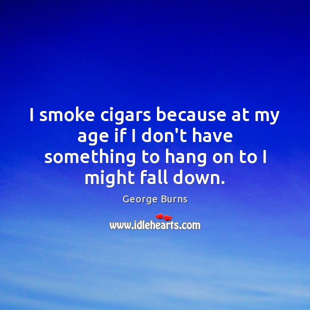 Image, I smoke cigars because at my age if I don't have something
