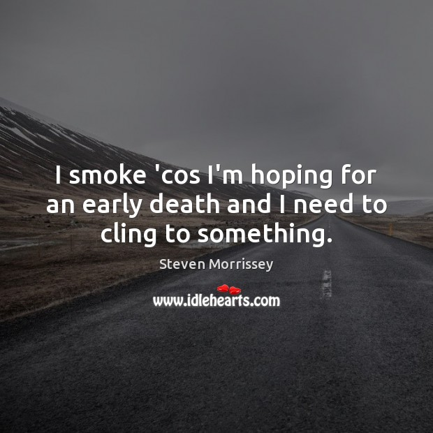 Image, I smoke 'cos I'm hoping for an early death and I need to cling to something.