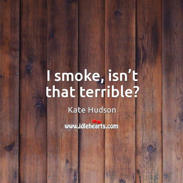 I smoke, isn't that terrible? Kate Hudson Picture Quote