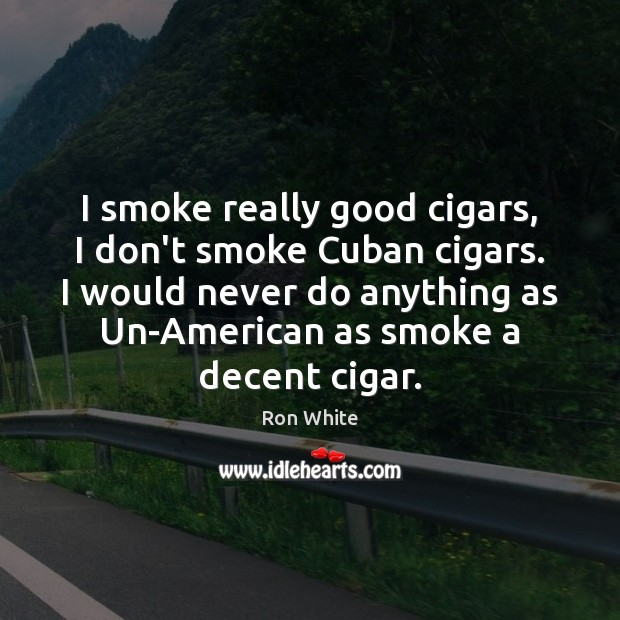 I smoke really good cigars, I don't smoke Cuban cigars. I would Ron White Picture Quote