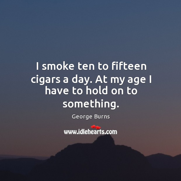 Image, I smoke ten to fifteen cigars a day. At my age I have to hold on to something.