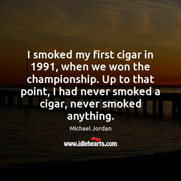 Image, I smoked my first cigar in 1991, when we won the championship. Up
