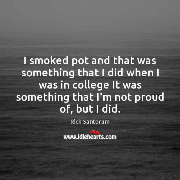 I smoked pot and that was something that I did when I Rick Santorum Picture Quote