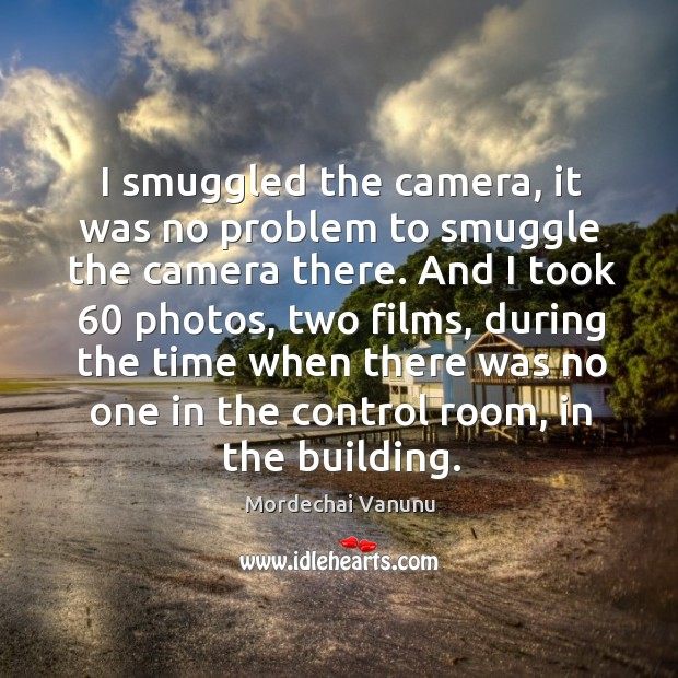 I smuggled the camera, it was no problem to smuggle the camera there. Mordechai Vanunu Picture Quote