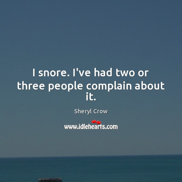 I snore. I've had two or three people complain about it. Sheryl Crow Picture Quote