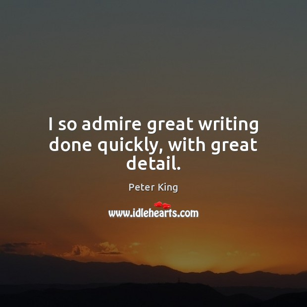 I so admire great writing done quickly, with great detail. Peter King Picture Quote