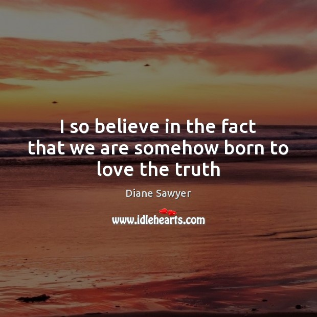 I so believe in the fact that we are somehow born to love the truth Diane Sawyer Picture Quote
