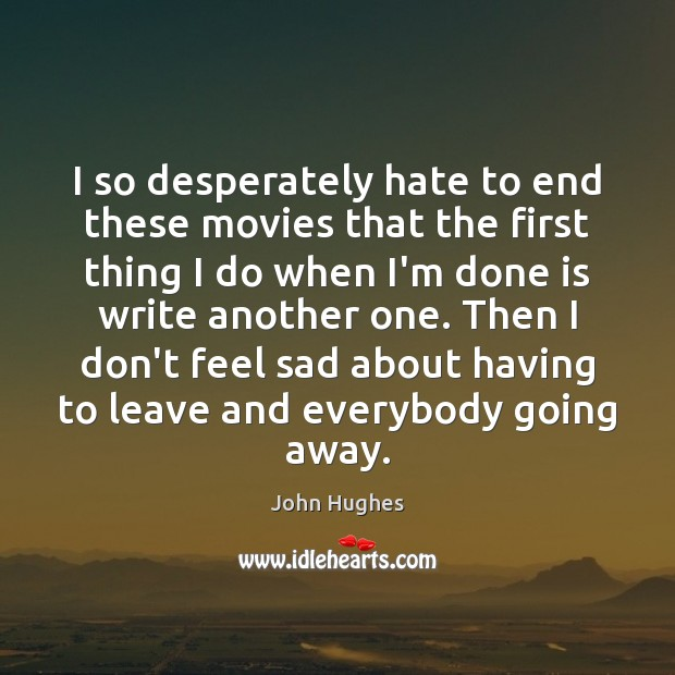 I so desperately hate to end these movies that the first thing John Hughes Picture Quote