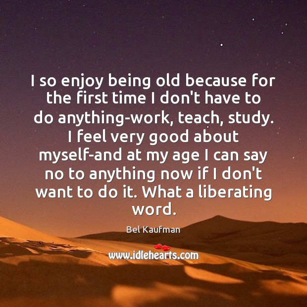 I so enjoy being old because for the first time I don't Image