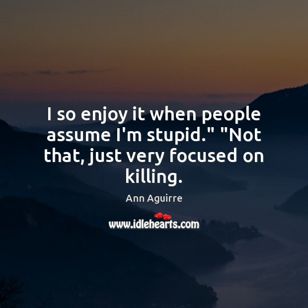 """I so enjoy it when people assume I'm stupid."""" """"Not that, just very focused on killing. Ann Aguirre Picture Quote"""